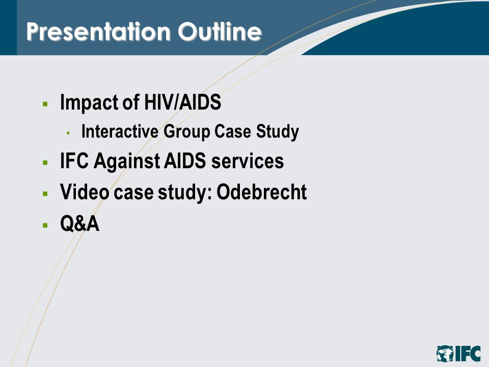  Impact of HIV/AIDS Interactive Group Case Study  IFC Against AIDS services  Video case study: Odebrecht  Q&A Presentation Outline