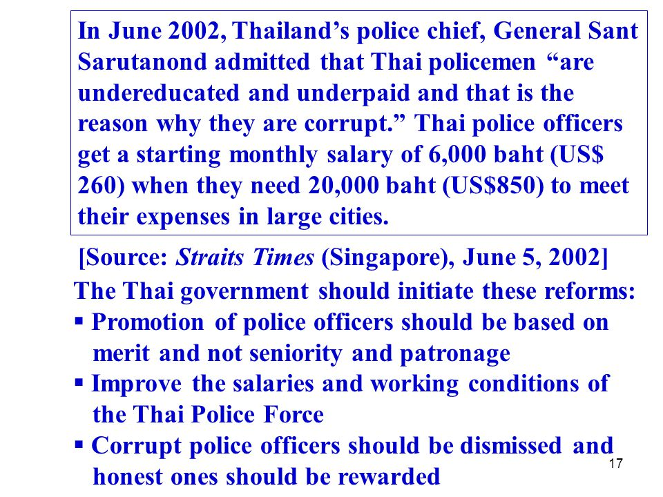 17 In June 2002, Thailand's police chief, General Sant Sarutanond admitted that Thai policemen are undereducated and underpaid and that is the reason why they are corrupt. Thai police officers get a starting monthly salary of 6,000 baht (US$ 260) when they need 20,000 baht (US$850) to meet their expenses in large cities.