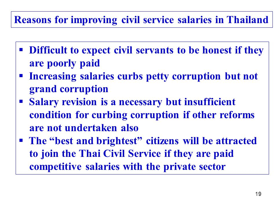 19 Reasons for improving civil service salaries in Thailand  Difficult to expect civil servants to be honest if they are poorly paid  Increasing salaries curbs petty corruption but not grand corruption  Salary revision is a necessary but insufficient condition for curbing corruption if other reforms are not undertaken also  The best and brightest citizens will be attracted to join the Thai Civil Service if they are paid competitive salaries with the private sector