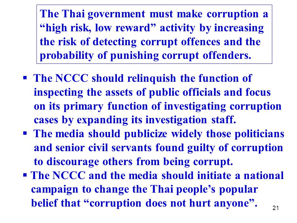 21 The Thai government must make corruption a high risk, low reward activity by increasing the risk of detecting corrupt offences and the probability of punishing corrupt offenders.