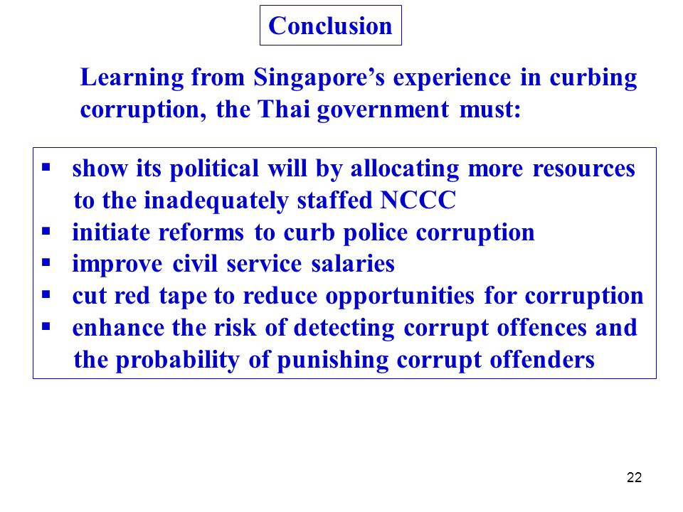 22 Conclusion Learning from Singapore's experience in curbing corruption, the Thai government must:  show its political will by allocating more resources to the inadequately staffed NCCC  initiate reforms to curb police corruption  improve civil service salaries  cut red tape to reduce opportunities for corruption  enhance the risk of detecting corrupt offences and the probability of punishing corrupt offenders