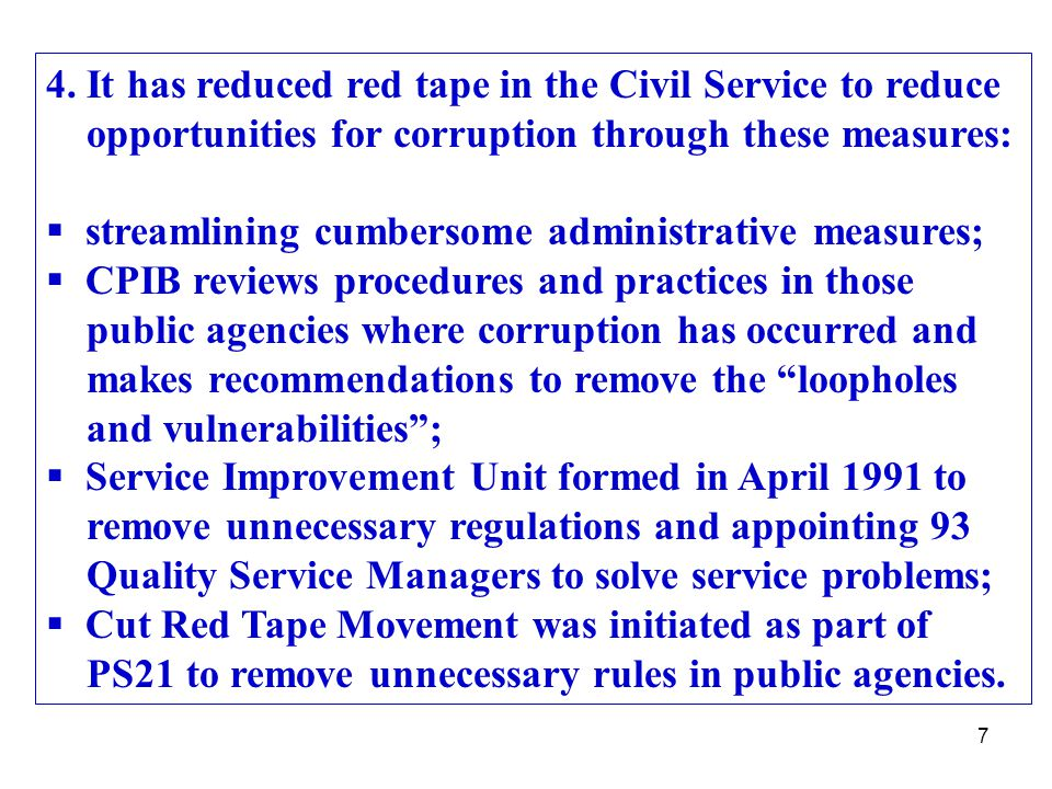 7 4. It has reduced red tape in the Civil Service to reduce opportunities for corruption through these measures:  streamlining cumbersome administrat