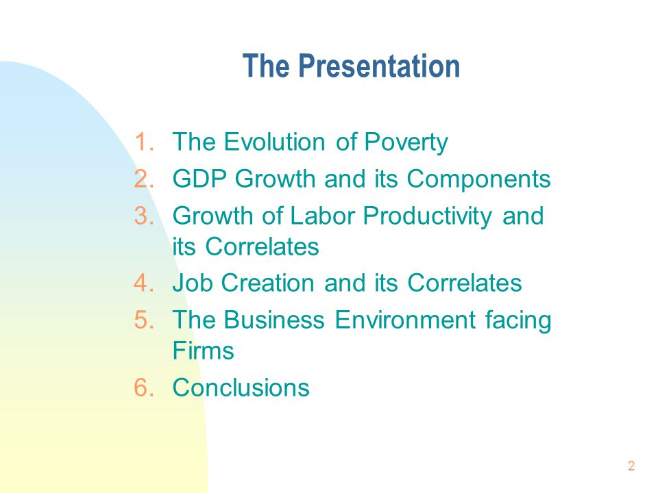 2 The Presentation 1.The Evolution of Poverty 2.GDP Growth and its Components 3.Growth of Labor Productivity and its Correlates 4.Job Creation and its Correlates 5.The Business Environment facing Firms 6.Conclusions