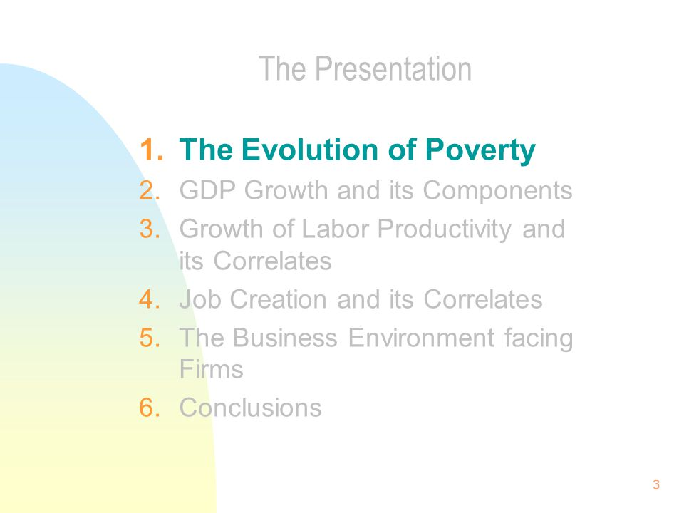 3 The Presentation 1.The Evolution of Poverty 2.GDP Growth and its Components 3.Growth of Labor Productivity and its Correlates 4.Job Creation and its Correlates 5.The Business Environment facing Firms 6.Conclusions