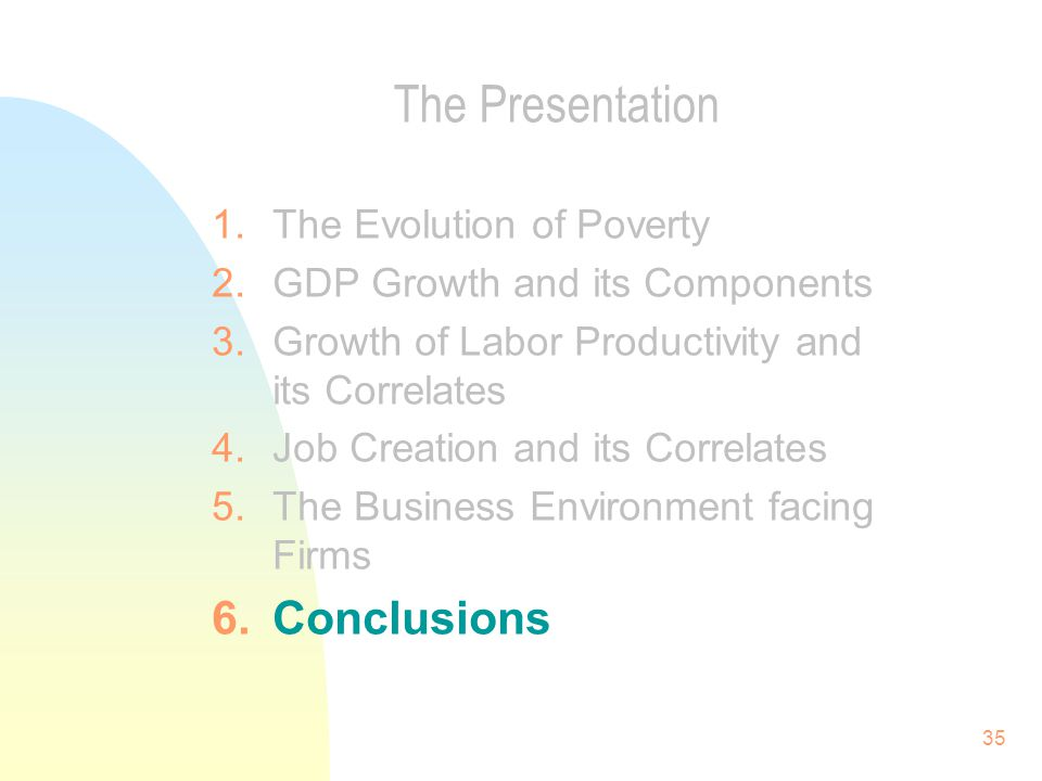 35 The Presentation 1.The Evolution of Poverty 2.GDP Growth and its Components 3.Growth of Labor Productivity and its Correlates 4.Job Creation and its Correlates 5.The Business Environment facing Firms 6.Conclusions