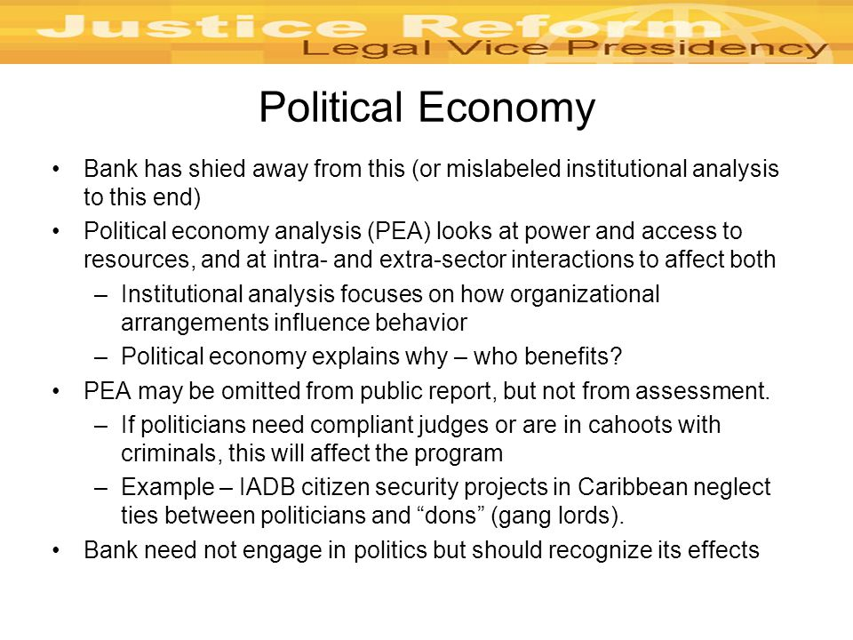 Political Economy Bank has shied away from this (or mislabeled institutional analysis to this end) Political economy analysis (PEA) looks at power and access to resources, and at intra- and extra-sector interactions to affect both –Institutional analysis focuses on how organizational arrangements influence behavior –Political economy explains why – who benefits.