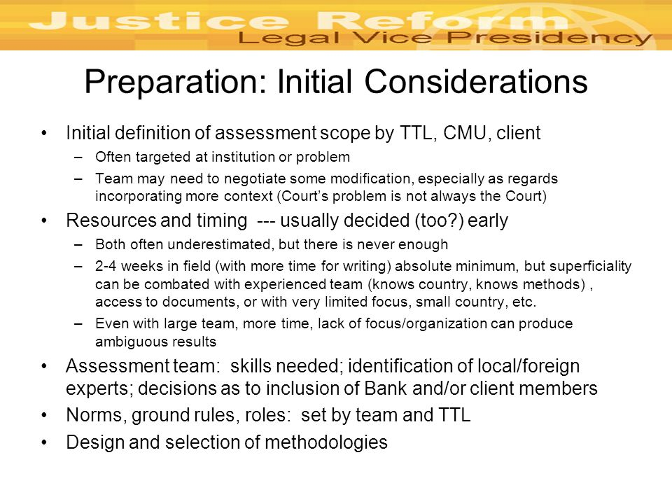 Preparation: Initial Considerations Initial definition of assessment scope by TTL, CMU, client –Often targeted at institution or problem –Team may need to negotiate some modification, especially as regards incorporating more context (Court's problem is not always the Court) Resources and timing --- usually decided (too ) early –Both often underestimated, but there is never enough –2-4 weeks in field (with more time for writing) absolute minimum, but superficiality can be combated with experienced team (knows country, knows methods), access to documents, or with very limited focus, small country, etc.