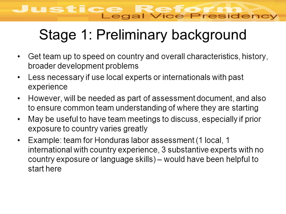 Stage 1: Preliminary background Get team up to speed on country and overall characteristics, history, broader development problems Less necessary if use local experts or internationals with past experience However, will be needed as part of assessment document, and also to ensure common team understanding of where they are starting May be useful to have team meetings to discuss, especially if prior exposure to country varies greatly Example: team for Honduras labor assessment (1 local, 1 international with country experience, 3 substantive experts with no country exposure or language skills) – would have been helpful to start here