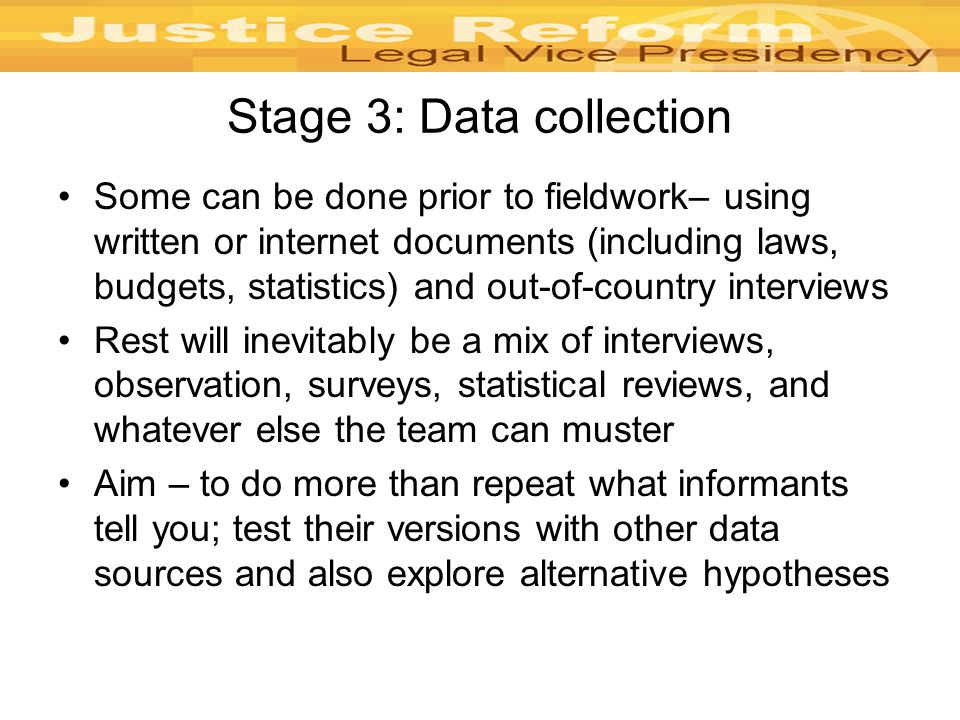 Stage 3: Data collection Some can be done prior to fieldwork– using written or internet documents (including laws, budgets, statistics) and out-of-country interviews Rest will inevitably be a mix of interviews, observation, surveys, statistical reviews, and whatever else the team can muster Aim – to do more than repeat what informants tell you; test their versions with other data sources and also explore alternative hypotheses