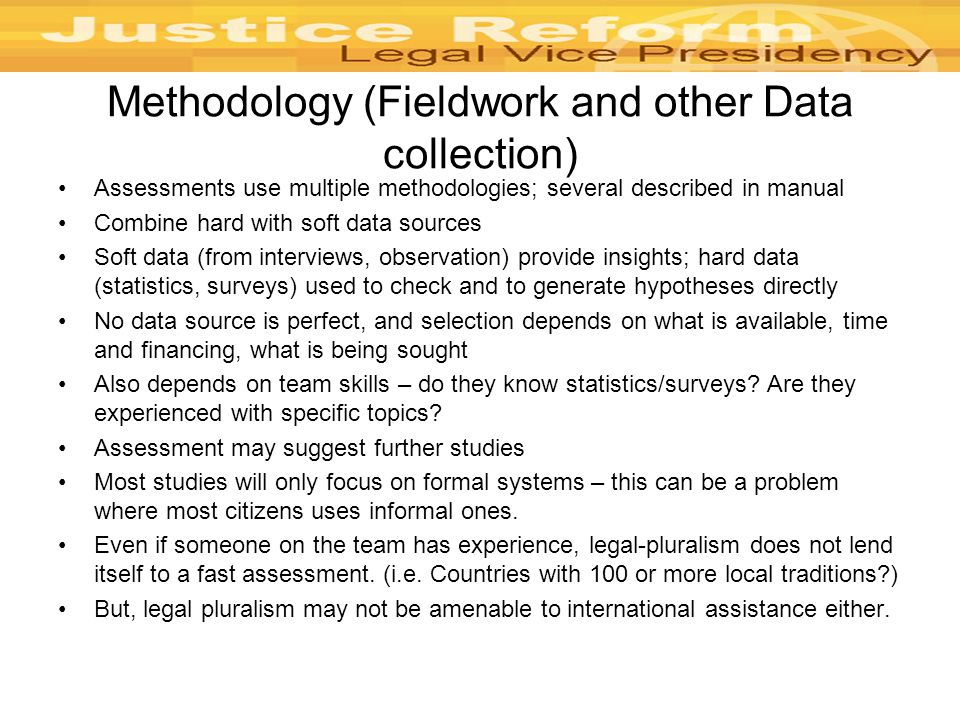 Methodology (Fieldwork and other Data collection) Assessments use multiple methodologies; several described in manual Combine hard with soft data sources Soft data (from interviews, observation) provide insights; hard data (statistics, surveys) used to check and to generate hypotheses directly No data source is perfect, and selection depends on what is available, time and financing, what is being sought Also depends on team skills – do they know statistics/surveys.