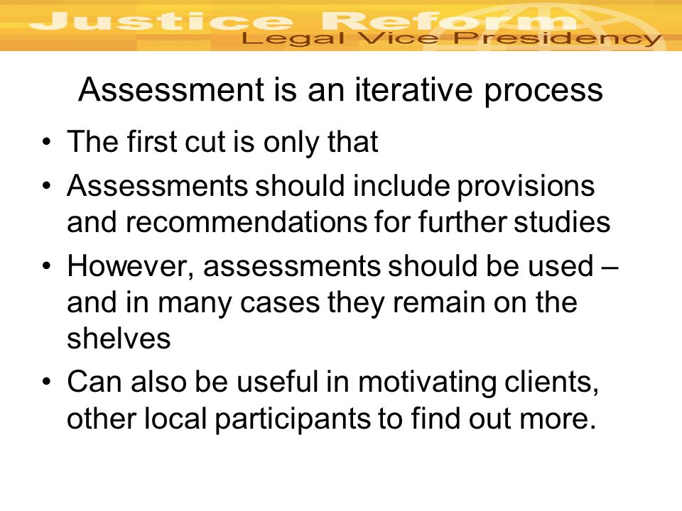 Assessment is an iterative process The first cut is only that Assessments should include provisions and recommendations for further studies However, assessments should be used – and in many cases they remain on the shelves Can also be useful in motivating clients, other local participants to find out more.