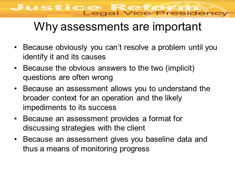 Why assessments are important Because obviously you can't resolve a problem until you identify it and its causes Because the obvious answers to the two (implicit) questions are often wrong Because an assessment allows you to understand the broader context for an operation and the likely impediments to its success Because an assessment provides a format for discussing strategies with the client Because an assessment gives you baseline data and thus a means of monitoring progress