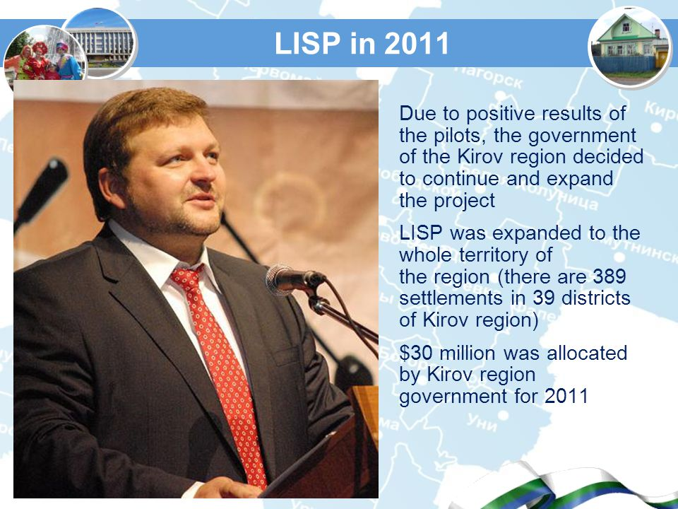 LISP in 2011 Due to positive results of the pilots, the government of the Kirov region decided to continue and expand the project LISP was expanded to the whole territory of the region (there are 389 settlements in 39 districts of Kirov region) $30 million was allocated by Kirov region government for 2011