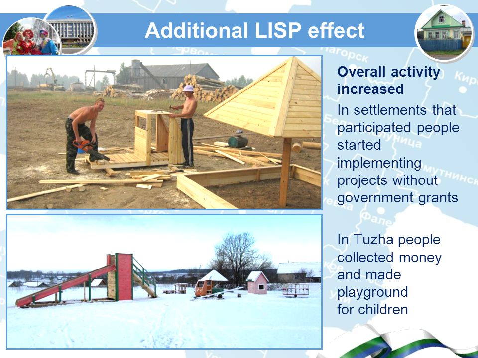 Additional LISP effect Overall activity increased In settlements that participated people started implementing projects without government grants In Tuzha people collected money and made playground for children