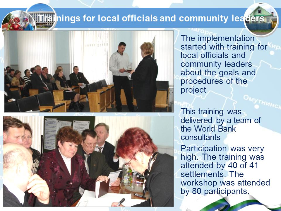 Trainings for local officials and community leaders The implementation started with training for local officials and community leaders about the goals and procedures of the project This training was delivered by a team of the World Bank consultants Participation was very high.