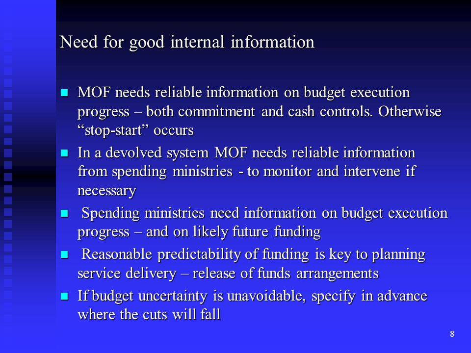 """8 Need for good internal information MOF needs reliable information on budget execution progress – both commitment and cash controls. Otherwise """"stop-"""