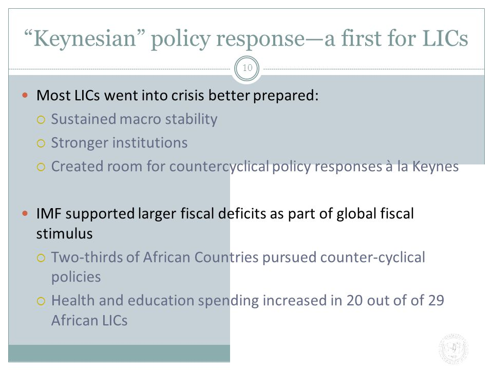 Keynesian policy response—a first for LICs 10 Most LICs went into crisis better prepared:  Sustained macro stability  Stronger institutions  Created room for countercyclical policy responses à la Keynes IMF supported larger fiscal deficits as part of global fiscal stimulus  Two-thirds of African Countries pursued counter-cyclical policies  Health and education spending increased in 20 out of of 29 African LICs
