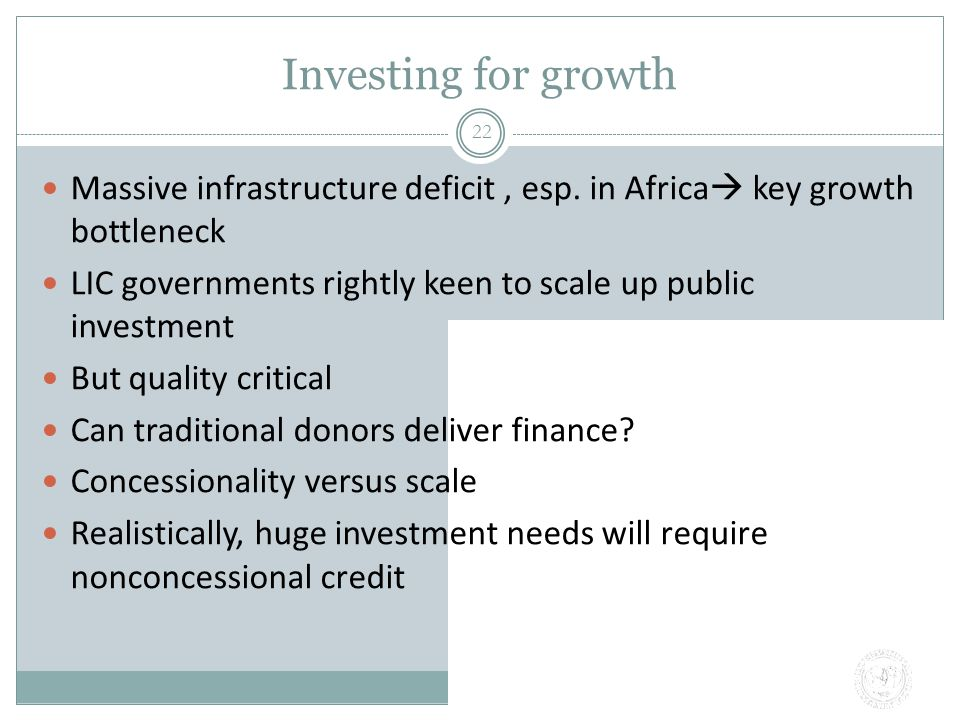 Investing for growth 22 Massive infrastructure deficit, esp. in Africa  key growth bottleneck LIC governments rightly keen to scale up public investm