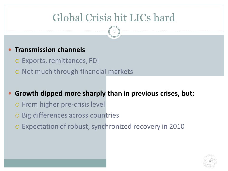 Global Crisis hit LICs hard 8 Transmission channels  Exports, remittances, FDI  Not much through financial markets Growth dipped more sharply than in previous crises, but:  From higher pre-crisis level  Big differences across countries  Expectation of robust, synchronized recovery in 2010