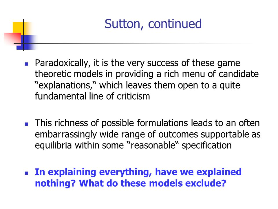 Sutton, continued Paradoxically, it is the very success of these game theoretic models in providing a rich menu of candidate explanations, which leaves them open to a quite fundamental line of criticism This richness of possible formulations leads to an often embarrassingly wide range of outcomes supportable as equilibria within some reasonable specification In explaining everything, have we explained nothing.