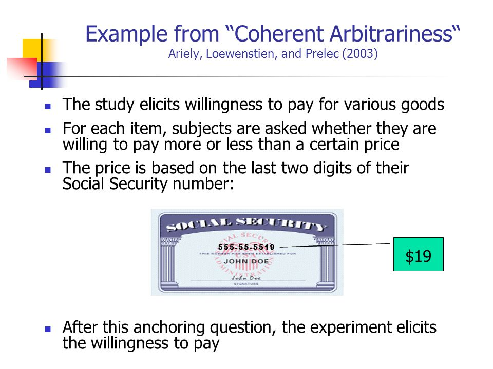 Example from Coherent Arbitrariness Ariely, Loewenstien, and Prelec (2003) The study elicits willingness to pay for various goods For each item, subjects are asked whether they are willing to pay more or less than a certain price The price is based on the last two digits of their Social Security number: After this anchoring question, the experiment elicits the willingness to pay 19$19