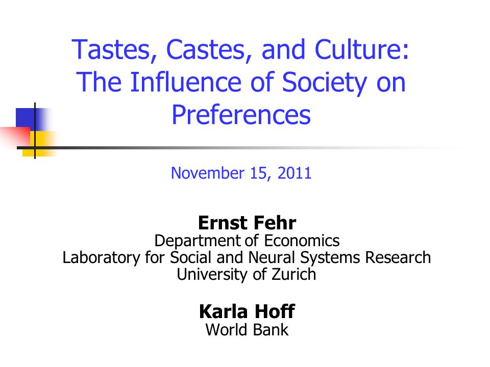 Ernst Fehr Department of Economics Laboratory for Social and Neural Systems Research University of Zurich Karla Hoff World Bank Tastes, Castes, and Culture: The Influence of Society on Preferences November 15, 2011