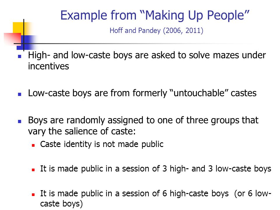 Example from Making Up People Hoff and Pandey (2006, 2011) High- and low-caste boys are asked to solve mazes under incentives Low-caste boys are from formerly untouchable castes Boys are randomly assigned to one of three groups that vary the salience of caste: Caste identity is not made public It is made public in a session of 3 high- and 3 low-caste boys It is made public in a session of 6 high-caste boys (or 6 low- caste boys)