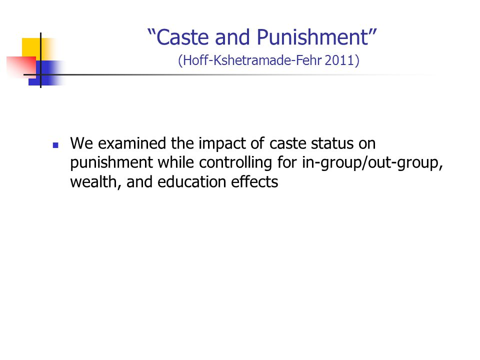 Caste and Punishment (Hoff-Kshetramade-Fehr 2011) We examined the impact of caste status on punishment while controlling for in-group/out-group, wealth, and education effects