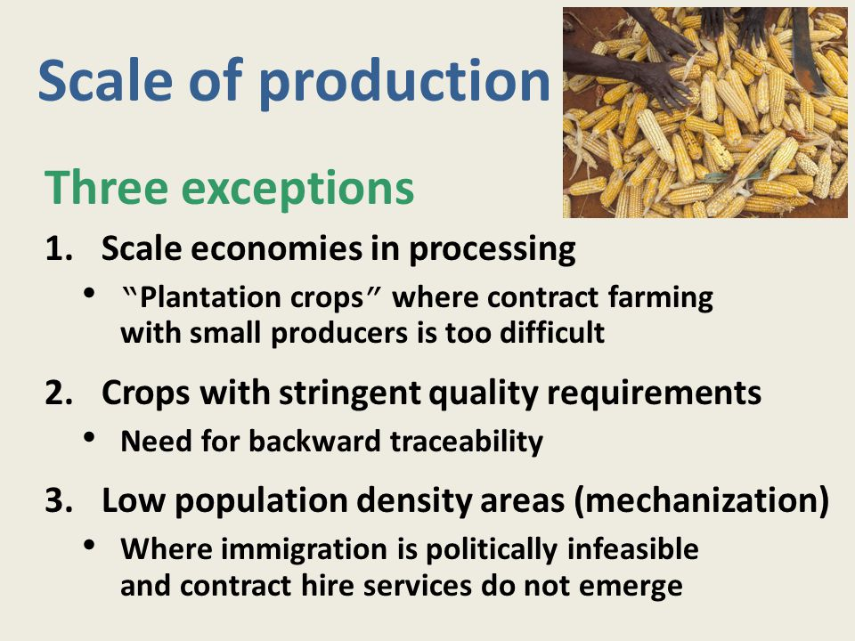"Scale of production Three exceptions 1.Scale economies in processing "" Plantation crops "" where contract farming with small producers is too difficult"