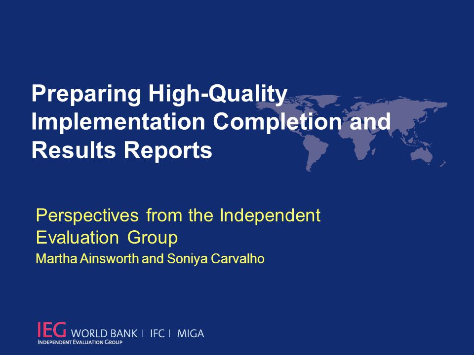 Perspectives from the Independent Evaluation Group Martha Ainsworth and Soniya Carvalho Preparing High-Quality Implementation Completion and Results R