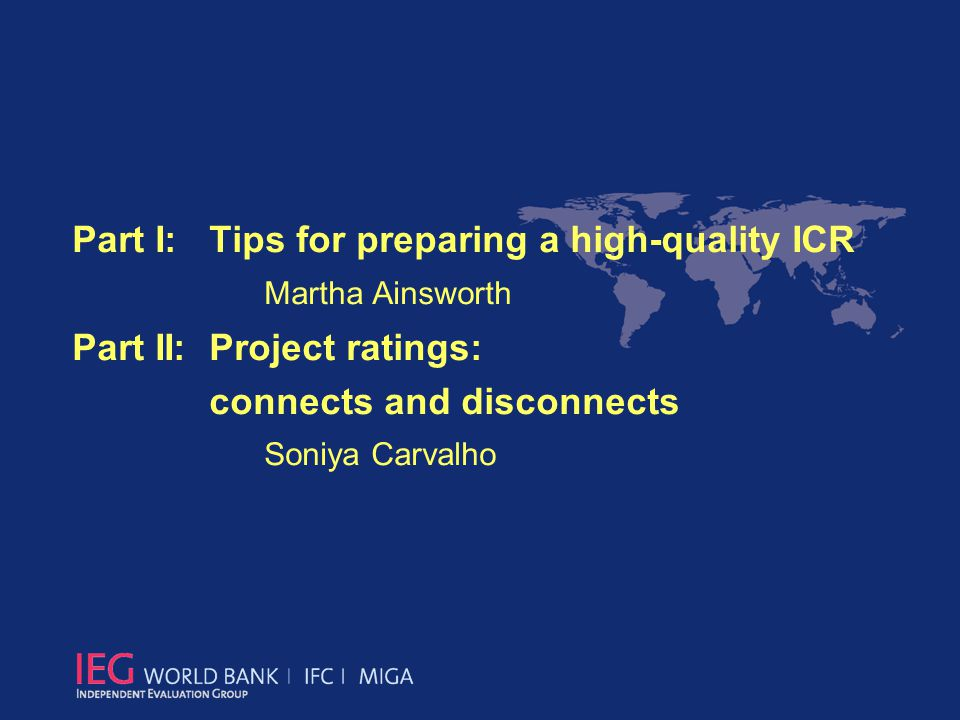 Part I: Tips for preparing a high-quality ICR Martha Ainsworth Part II: Project ratings: connects and disconnects Soniya Carvalho