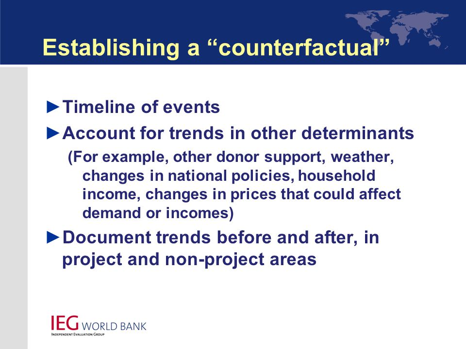 Establishing a counterfactual ► Timeline of events ► Account for trends in other determinants (For example, other donor support, weather, changes in national policies, household income, changes in prices that could affect demand or incomes) ► Document trends before and after, in project and non-project areas