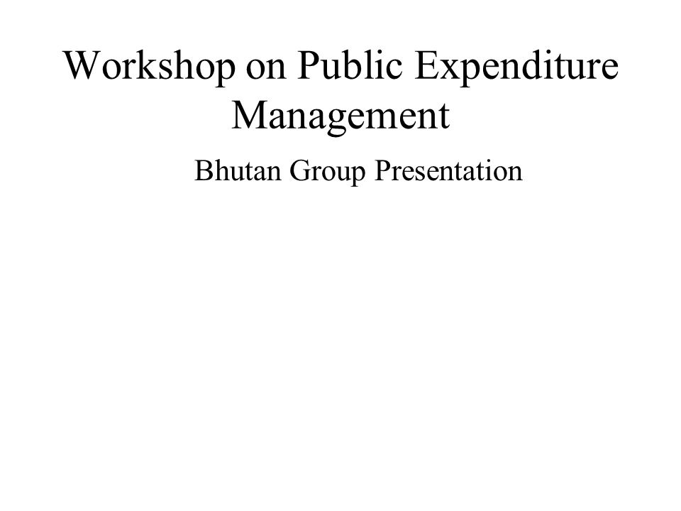 Workshop on Public Expenditure Management Bhutan Group Presentation