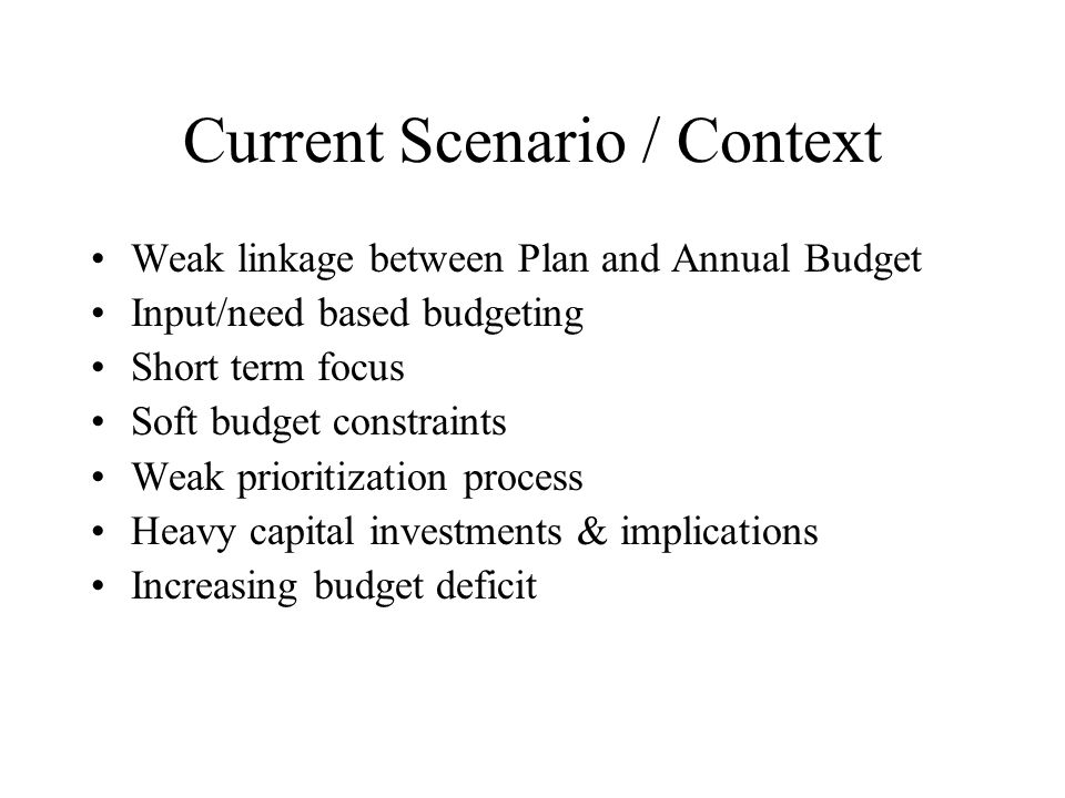 Current Scenario / Context Weak linkage between Plan and Annual Budget Input/need based budgeting Short term focus Soft budget constraints Weak prioritization process Heavy capital investments & implications Increasing budget deficit