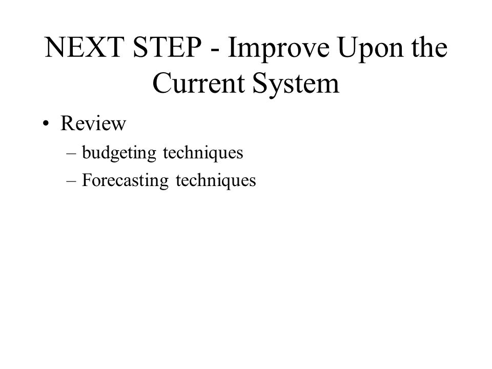 NEXT STEP - Improve Upon the Current System Review –budgeting techniques –Forecasting techniques