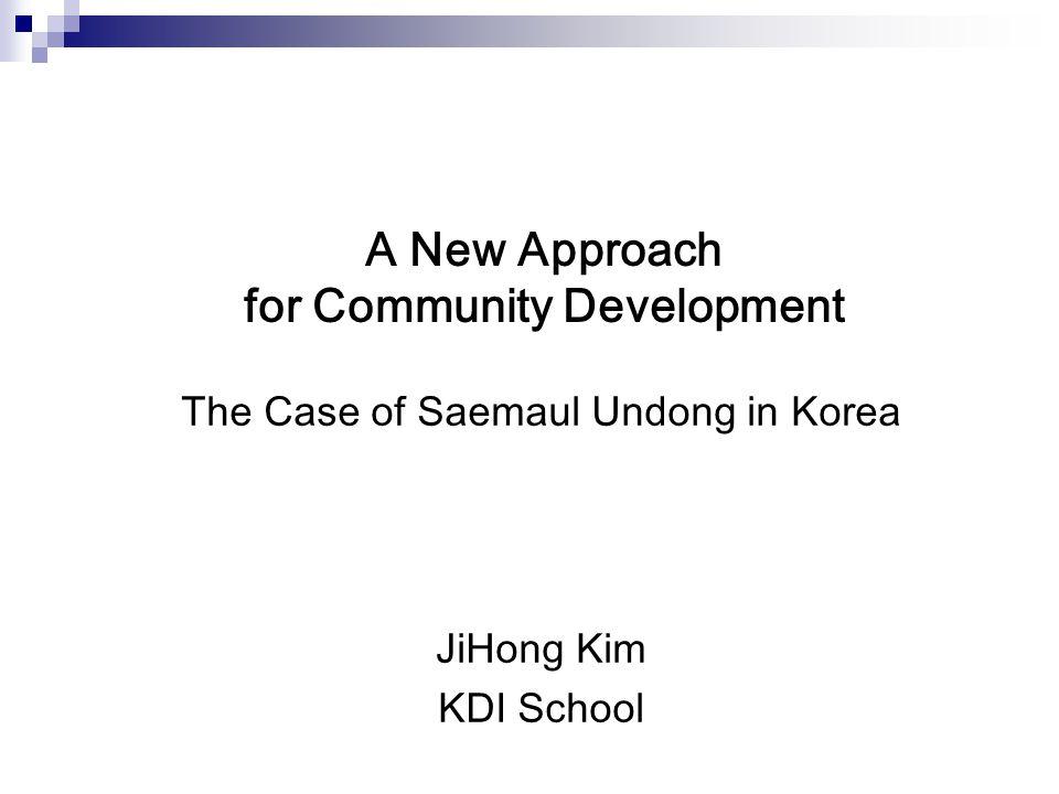 A New Approach for Community Development The Case of Saemaul Undong in Korea JiHong Kim KDI School