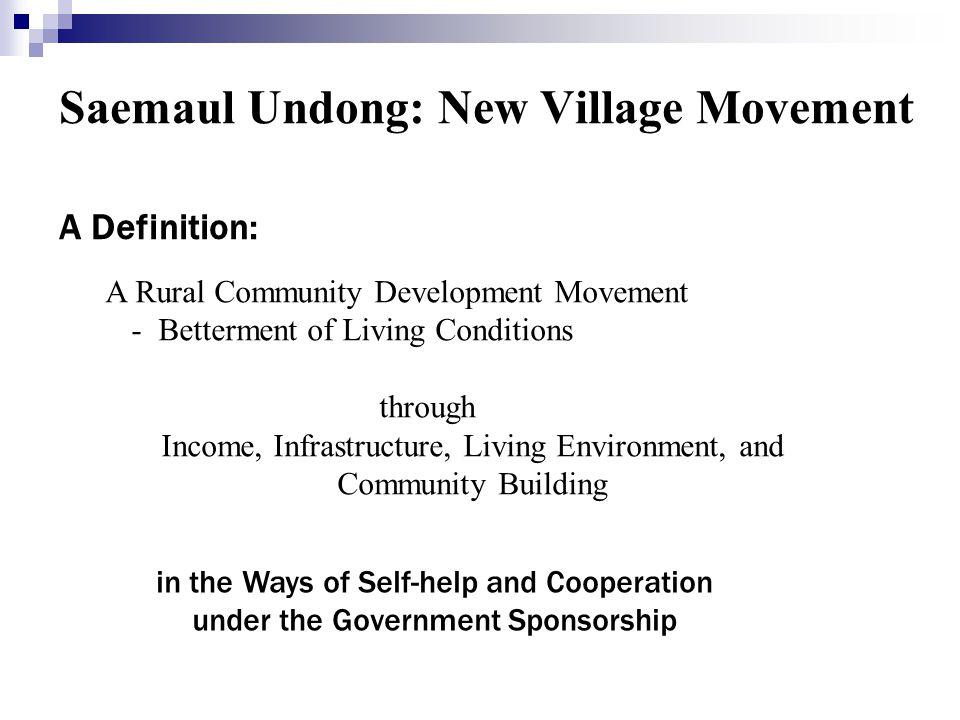 Saemaul Undong: New Village Movement A Definition: A Rural Community Development Movement - Betterment of Living Conditions through Income, Infrastruc
