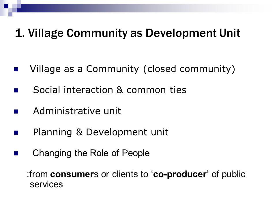 1. Village Community as Development Unit Village as a Community (closed community) Social interaction & common ties Administrative unit Planning & Dev