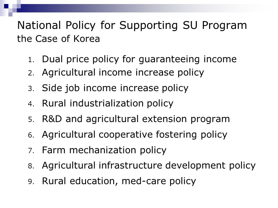 National Policy for Supporting SU Program the Case of Korea 1. Dual price policy for guaranteeing income 2. Agricultural income increase policy 3. Sid