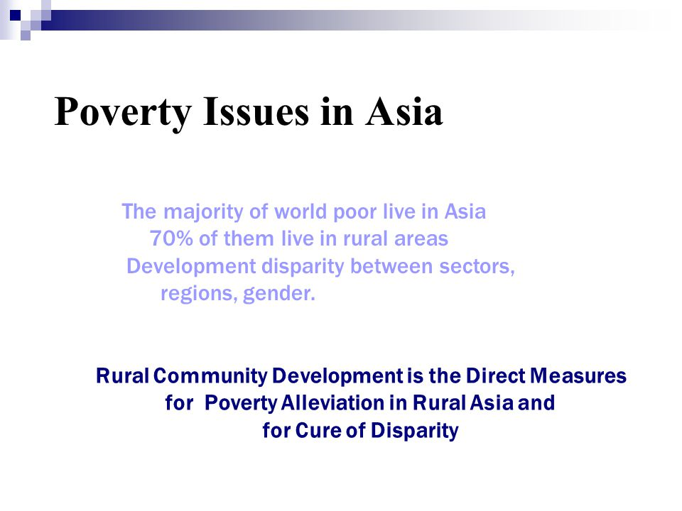 Poverty Issues in Asia More than one billion people live under One Dollar a Day The majority of world poor live in Asia 70% of them live in rural area