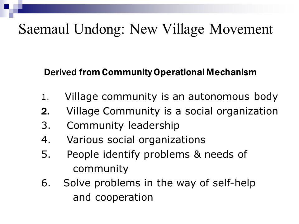 Saemaul Undong: New Village Movement Derived from Community Operational Mechanism 1. Village community is an autonomous body 2. Village Community is a