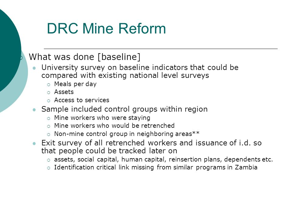  What was done [baseline] University survey on baseline indicators that could be compared with existing national level surveys  Meals per day  Assets  Access to services Sample included control groups within region  Mine workers who were staying  Mine workers who would be retrenched  Non-mine control group in neighboring areas** Exit survey of all retrenched workers and issuance of i.d.