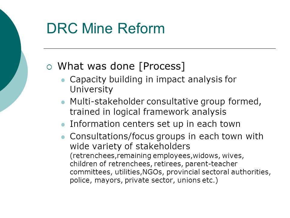  What was done [Process] Feedback of results to: (a) each town (b) regional group (c) national level with sectoral working groups  Links with the PRSP  Links to budget processes for health, education services Local ownership and presentation of analysis (took time) DRC Mine Reform