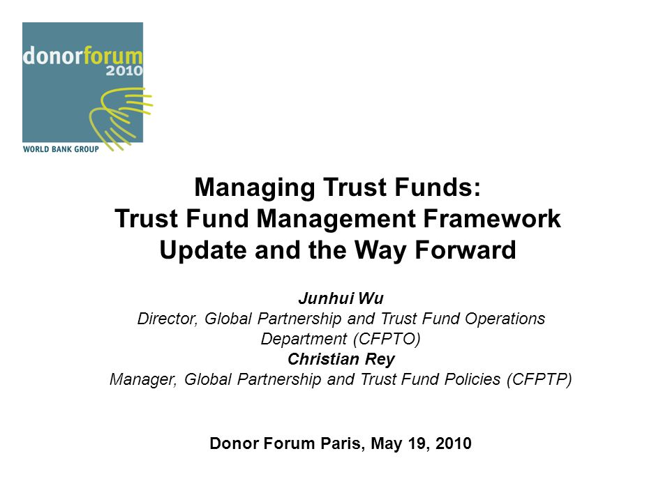 Managing Trust Funds: Trust Fund Management Framework Update and the Way Forward Junhui Wu Director, Global Partnership and Trust Fund Operations Depa