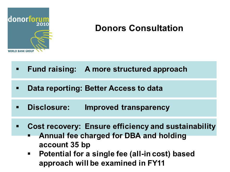 Donors Consultation  Fund raising:A more structured approach  Data reporting:Better Access to data  Disclosure:Improved transparency  Cost recover