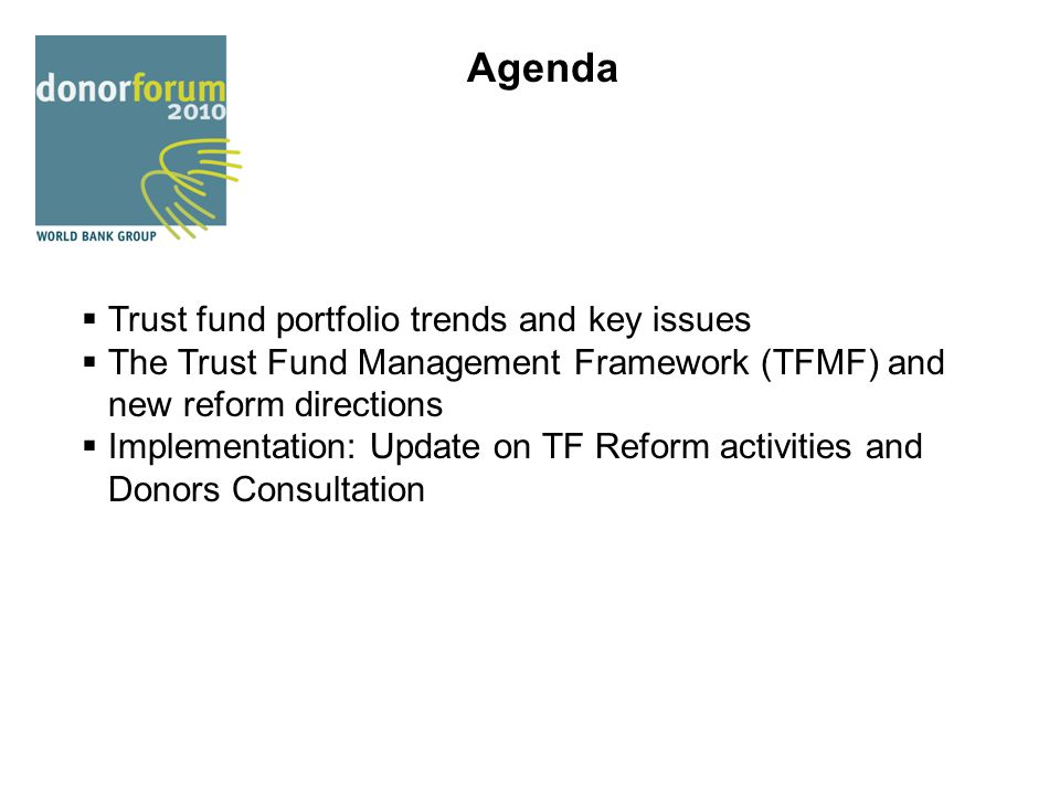 Agenda  Trust fund portfolio trends and key issues  The Trust Fund Management Framework (TFMF) and new reform directions  Implementation: Update on