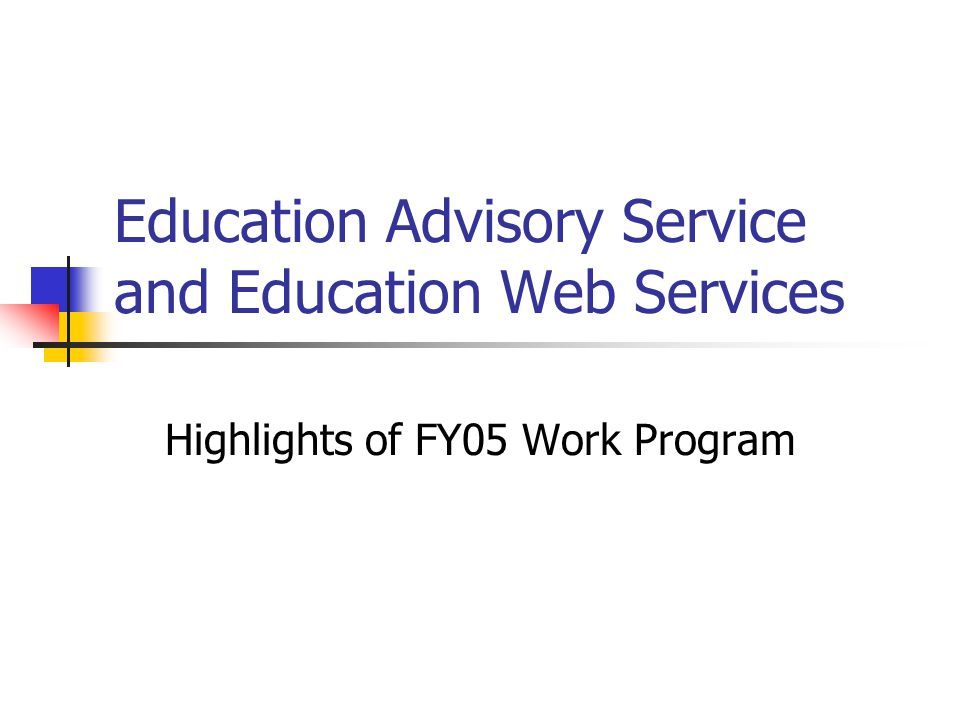 Education Advisory Service and Education Web Services Highlights of FY05 Work Program