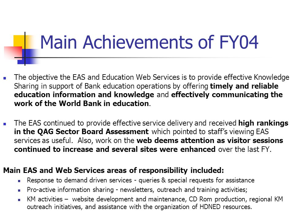 Main Achievements of FY04 The objective the EAS and Education Web Services is to provide effective Knowledge Sharing in support of Bank education operations by offering timely and reliable education information and knowledge and effectively communicating the work of the World Bank in education.