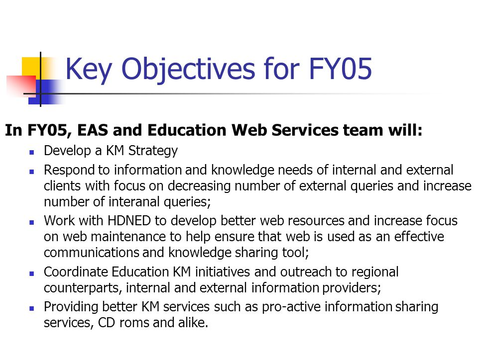 Key Objectives for FY05 In FY05, EAS and Education Web Services team will: Develop a KM Strategy Respond to information and knowledge needs of internal and external clients with focus on decreasing number of external queries and increase number of interanal queries; Work with HDNED to develop better web resources and increase focus on web maintenance to help ensure that web is used as an effective communications and knowledge sharing tool; Coordinate Education KM initiatives and outreach to regional counterparts, internal and external information providers; Providing better KM services such as pro-active information sharing services, CD roms and alike.