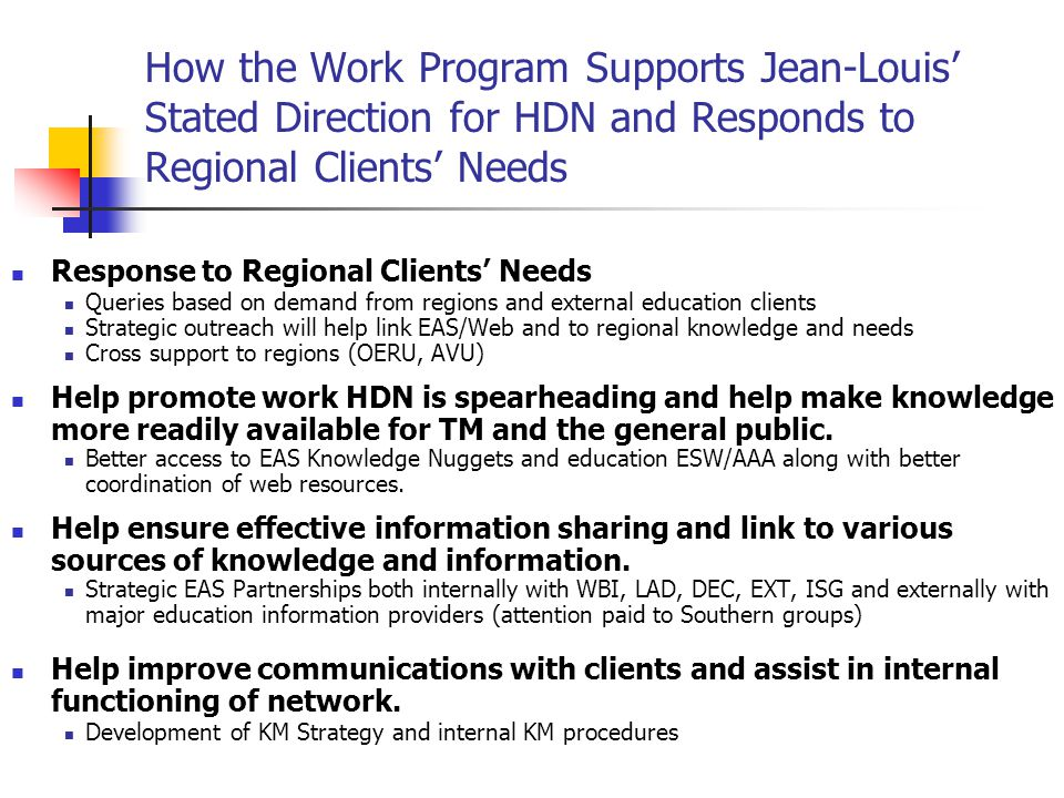 How the Work Program Supports Jean-Louis' Stated Direction for HDN and Responds to Regional Clients' Needs Response to Regional Clients' Needs Queries based on demand from regions and external education clients Strategic outreach will help link EAS/Web and to regional knowledge and needs Cross support to regions (OERU, AVU) Help promote work HDN is spearheading and help make knowledge more readily available for TM and the general public.